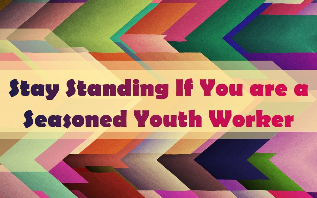 Stay Standing If You are a Seasoned Youth Worker